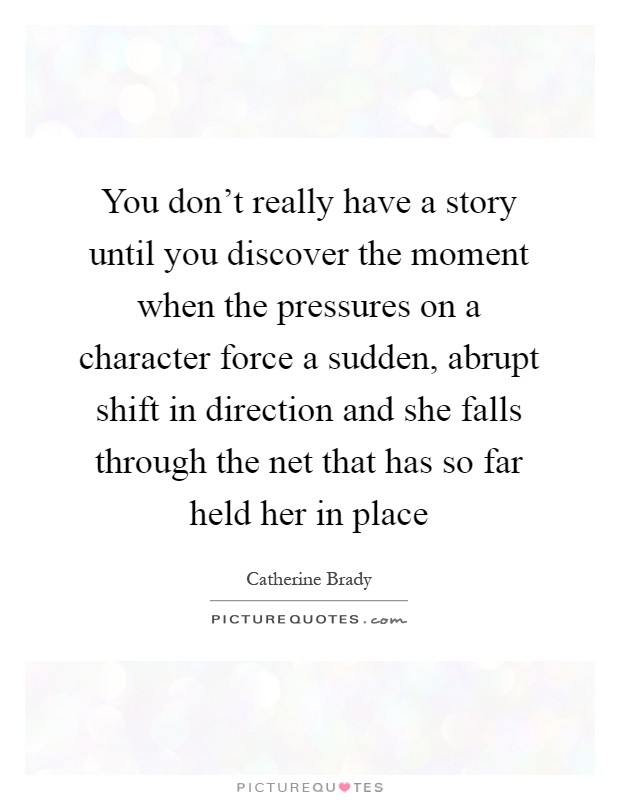 You don't really have a story until you discover the moment when the pressures on a character force a sudden, abrupt shift in direction and she falls through the net that has so far held her in place Picture Quote #1