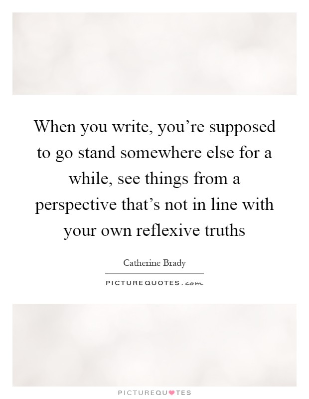 When you write, you're supposed to go stand somewhere else for a while, see things from a perspective that's not in line with your own reflexive truths Picture Quote #1