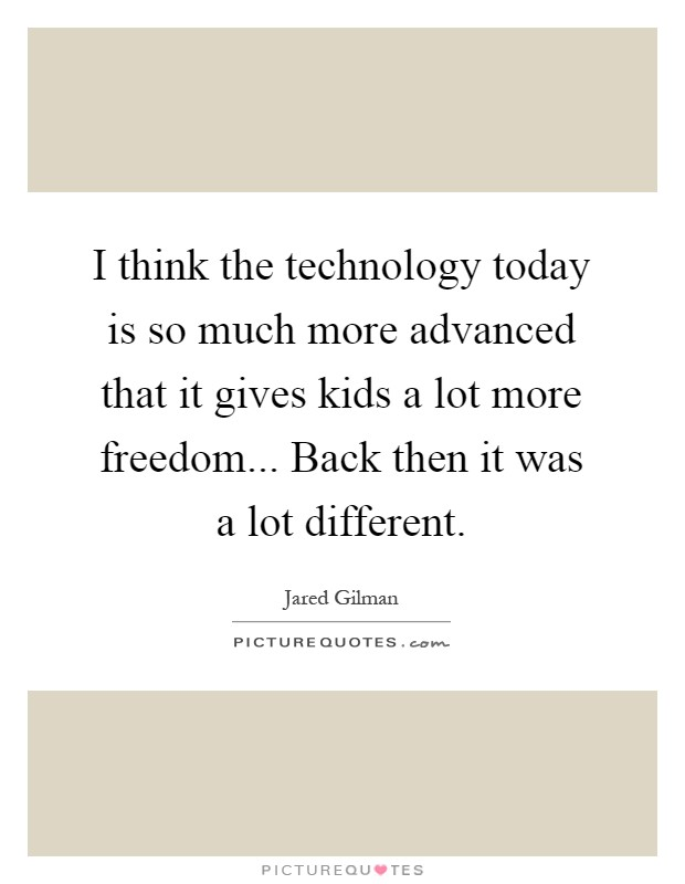 I think the technology today is so much more advanced that it gives kids a lot more freedom... Back then it was a lot different Picture Quote #1