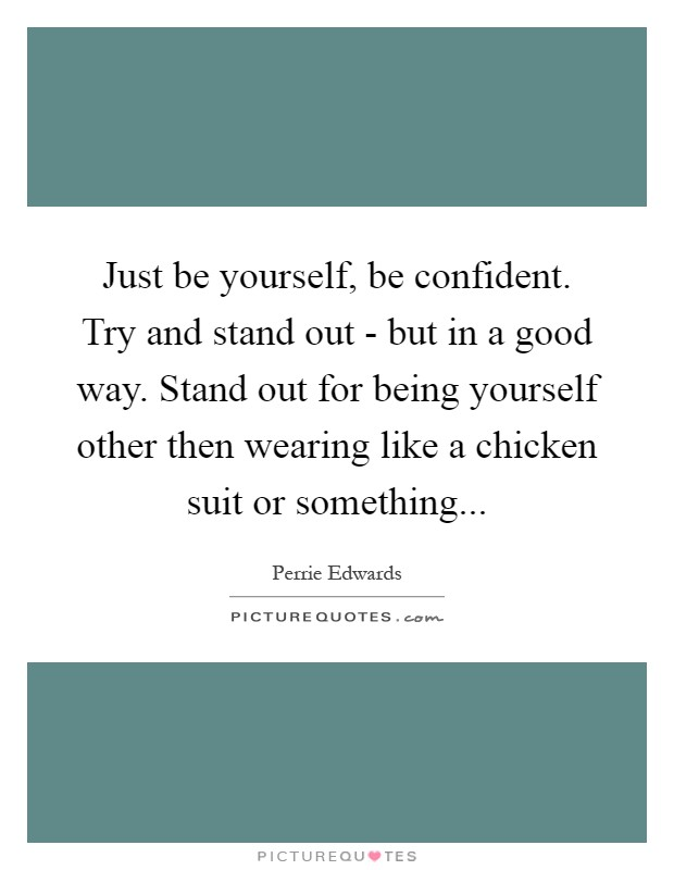 Just be yourself, be confident. Try and stand out - but in a good way. Stand out for being yourself other then wearing like a chicken suit or something Picture Quote #1