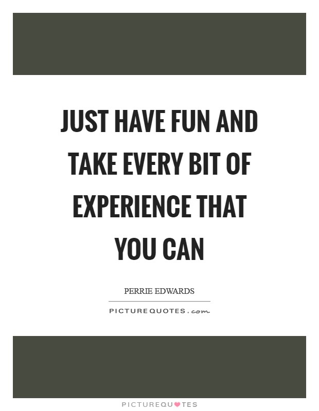Just have fun and take every bit of experience that you can Picture Quote #1
