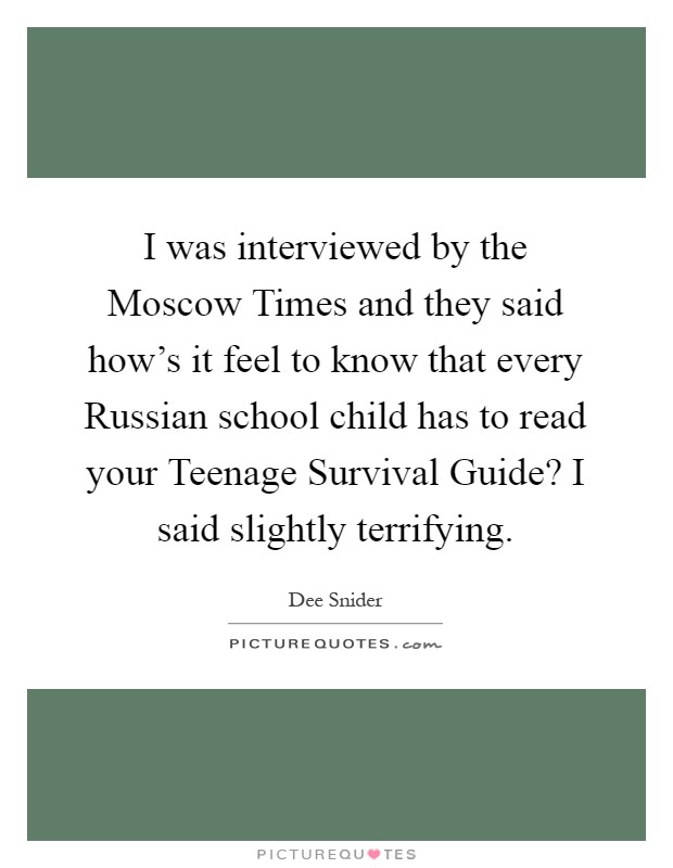 I was interviewed by the Moscow Times and they said how's it feel to know that every Russian school child has to read your Teenage Survival Guide? I said slightly terrifying Picture Quote #1