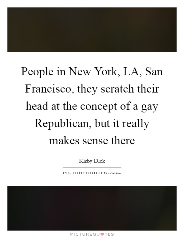 People in New York, LA, San Francisco, they scratch their head at the concept of a gay Republican, but it really makes sense there Picture Quote #1