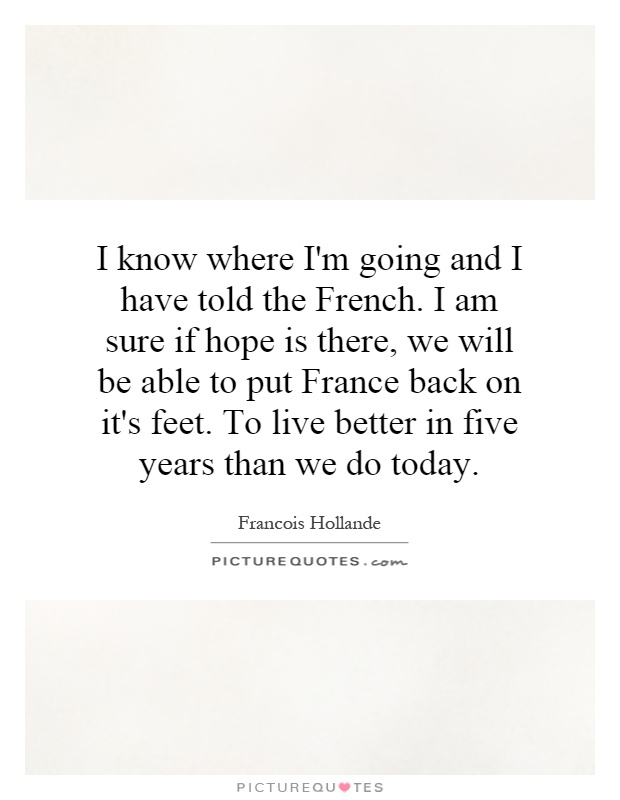 I know where I'm going and I have told the French. I am sure if hope is there, we will be able to put France back on it's feet. To live better in five years than we do today Picture Quote #1