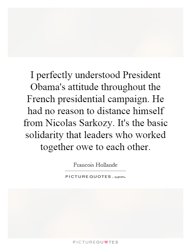 I perfectly understood President Obama's attitude throughout the French presidential campaign. He had no reason to distance himself from Nicolas Sarkozy. It's the basic solidarity that leaders who worked together owe to each other Picture Quote #1