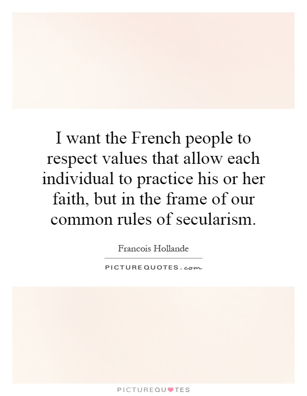 I want the French people to respect values that allow each individual to practice his or her faith, but in the frame of our common rules of secularism Picture Quote #1