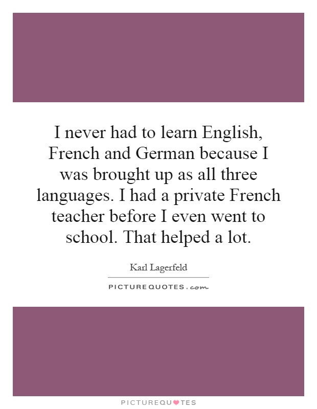 I never had to learn English, French and German because I was brought up as all three languages. I had a private French teacher before I even went to school. That helped a lot Picture Quote #1