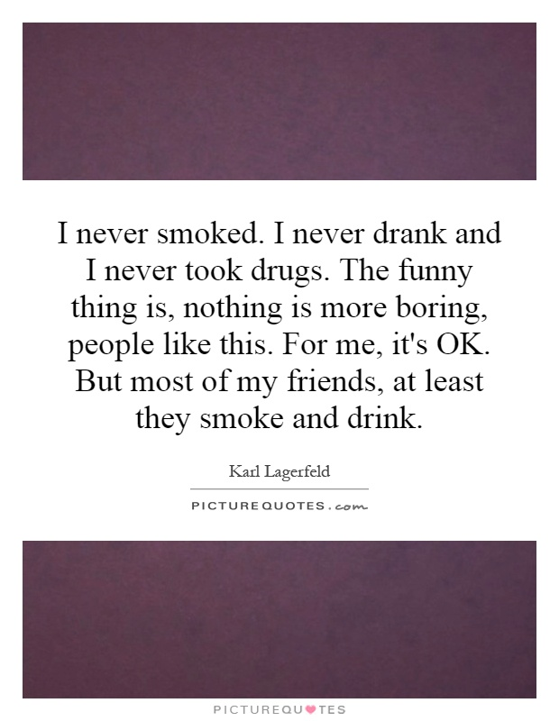 I never smoked. I never drank and I never took drugs. The funny thing is, nothing is more boring, people like this. For me, it's OK. But most of my friends, at least they smoke and drink Picture Quote #1