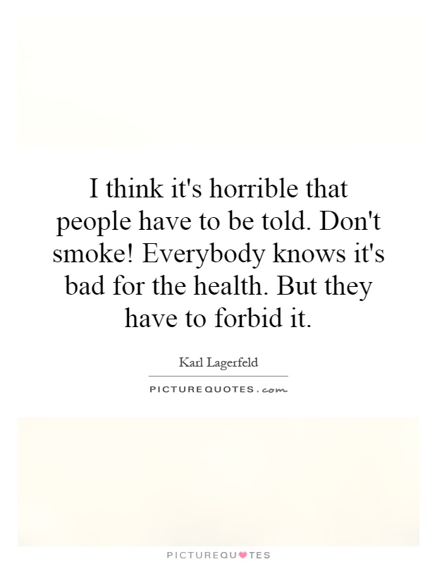 I think it's horrible that people have to be told. Don't smoke! Everybody knows it's bad for the health. But they have to forbid it Picture Quote #1