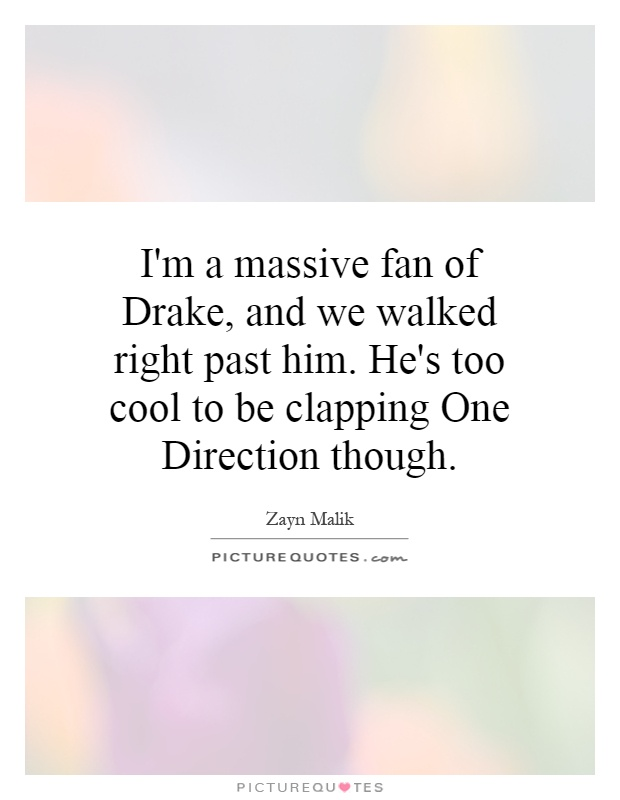 I'm a massive fan of Drake, and we walked right past him. He's too cool to be clapping One Direction though Picture Quote #1