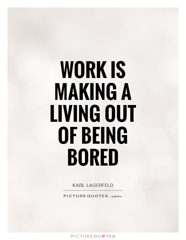 Work is making a living out of being bored Picture Quote #1