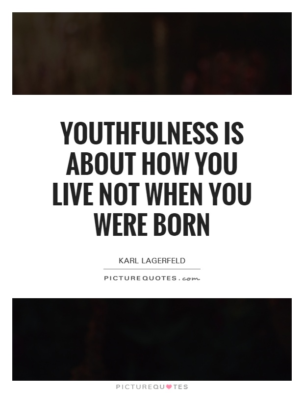 Youthfulness is about how you live not when you were born Picture Quote #1