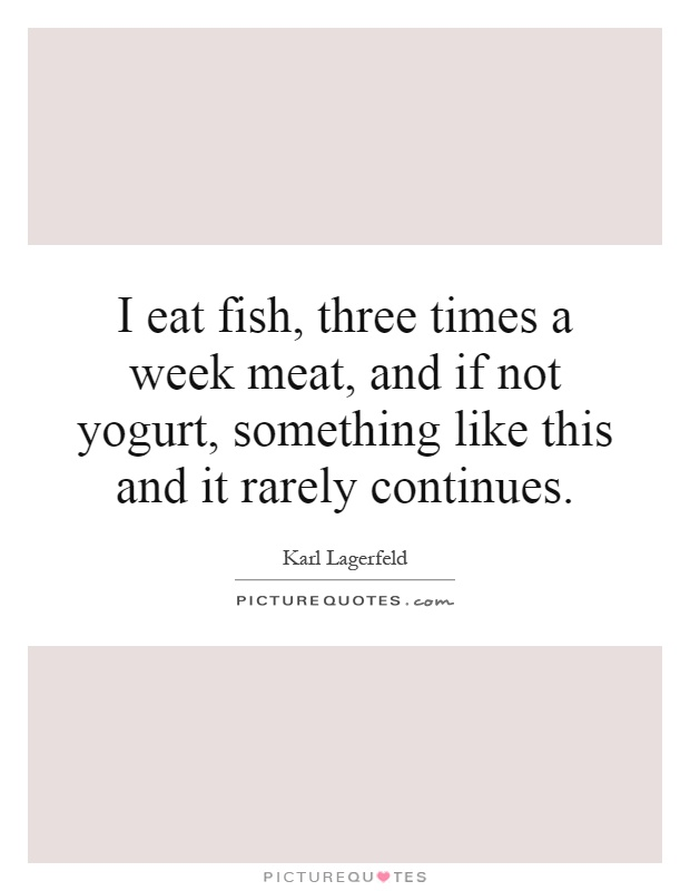 I eat fish, three times a week meat, and if not yogurt, something like this and it rarely continues Picture Quote #1