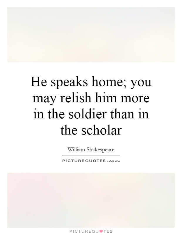 He speaks home; you may relish him more in the soldier than in the scholar Picture Quote #1