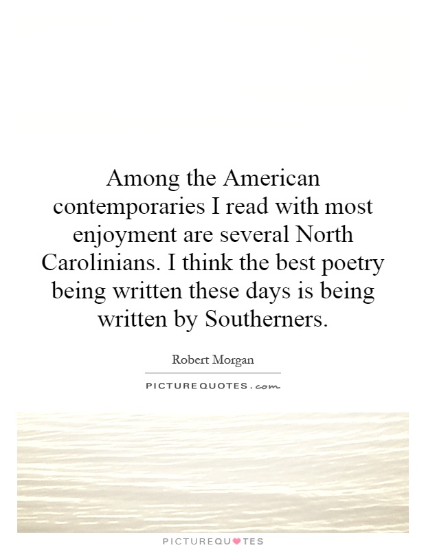 Among the American contemporaries I read with most enjoyment are several North Carolinians. I think the best poetry being written these days is being written by Southerners Picture Quote #1
