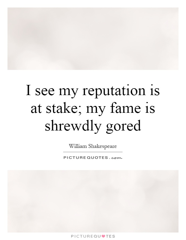 I see my reputation is at stake; my fame is shrewdly gored Picture Quote #1