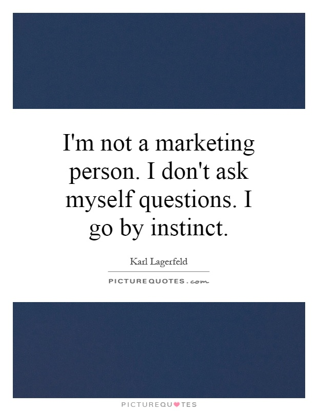 I'm not a marketing person. I don't ask myself questions. I go by instinct Picture Quote #1