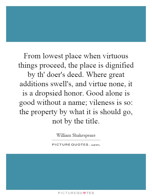 From lowest place when virtuous things proceed, the place is dignified by th' doer's deed. Where great additions swell's, and virtue none, it is a dropsied honor. Good alone is good without a name; vileness is so: the property by what it is should go, not by the title Picture Quote #1