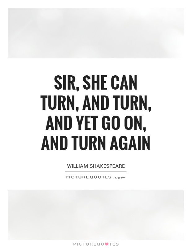 Sir, she can turn, and turn, and yet go on, and turn again Picture Quote #1