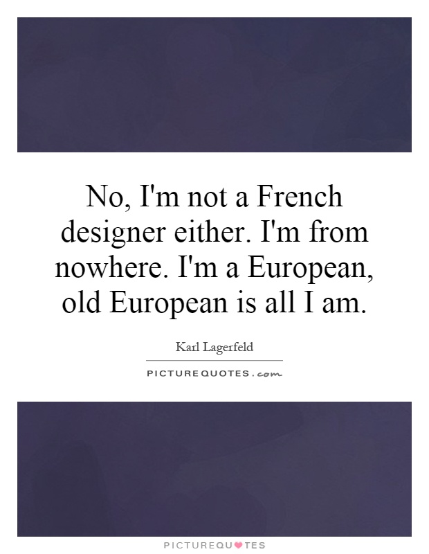 No, I'm not a French designer either. I'm from nowhere. I'm a European, old European is all I am Picture Quote #1