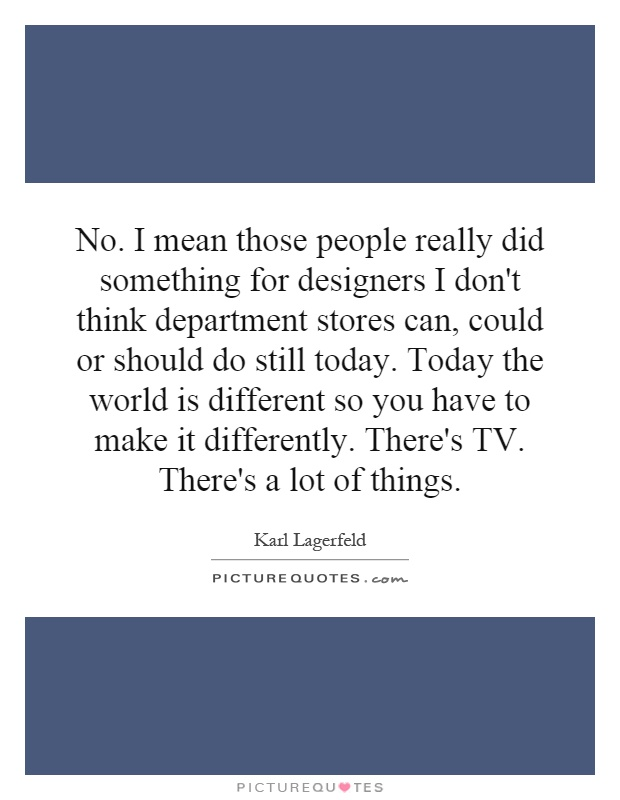 No. I mean those people really did something for designers I don't think department stores can, could or should do still today. Today the world is different so you have to make it differently. There's TV. There's a lot of things Picture Quote #1