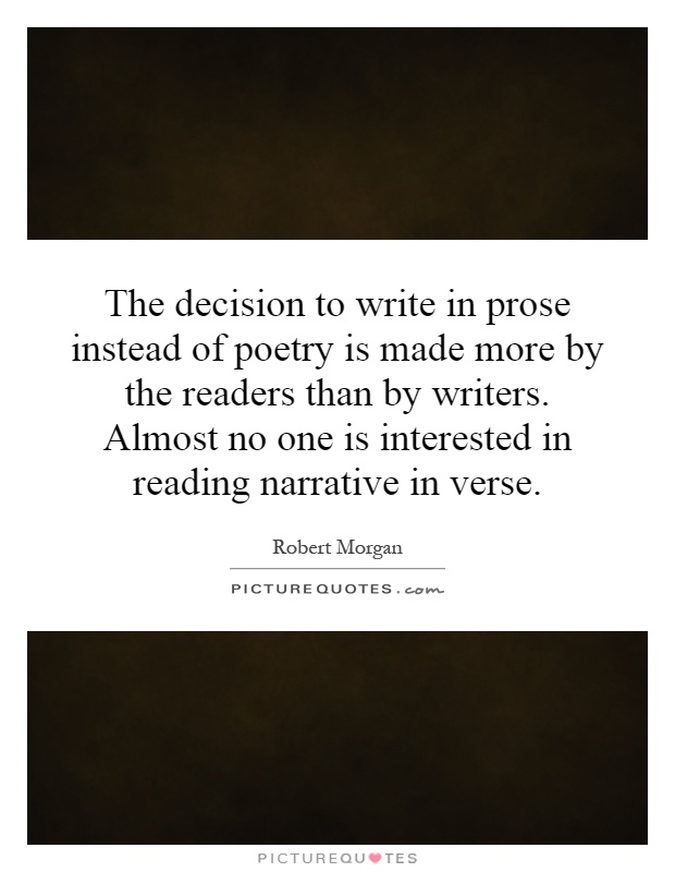 The decision to write in prose instead of poetry is made more by the readers than by writers. Almost no one is interested in reading narrative in verse Picture Quote #1