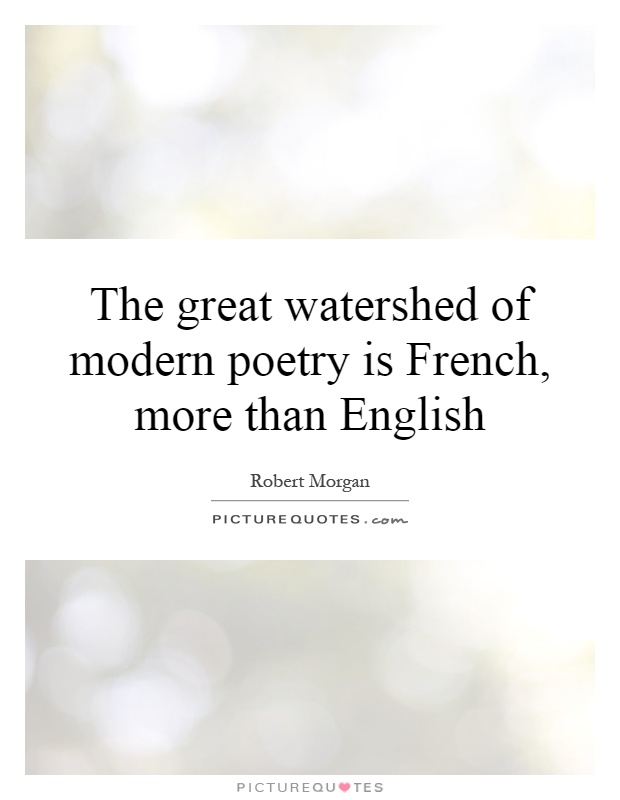 The great watershed of modern poetry is French, more than English Picture Quote #1