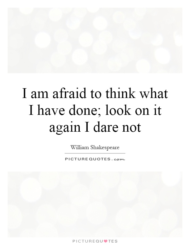 I am afraid to think what I have done; look on it again I dare not Picture Quote #1