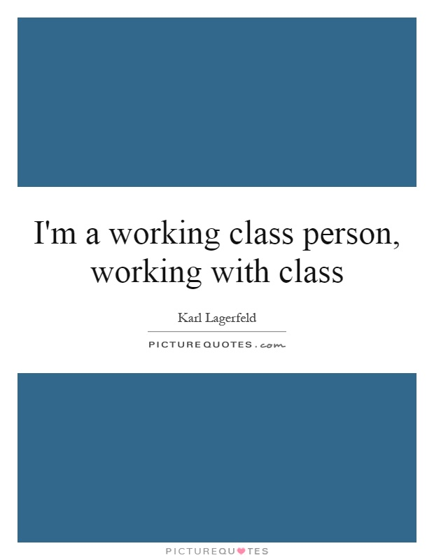 I'm a working class person, working with class Picture Quote #1