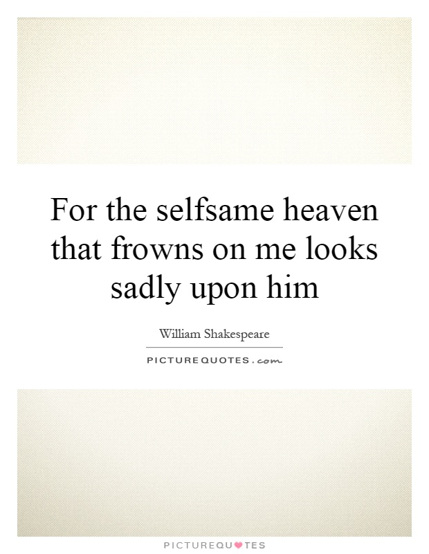 For the selfsame heaven that frowns on me looks sadly upon him Picture Quote #1