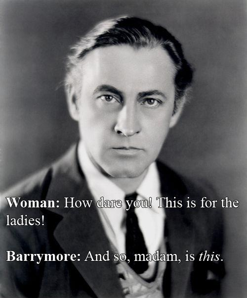 Woman: How dare you! This is for the ladies! Barrymore: And so, madam, is this Picture Quote #1