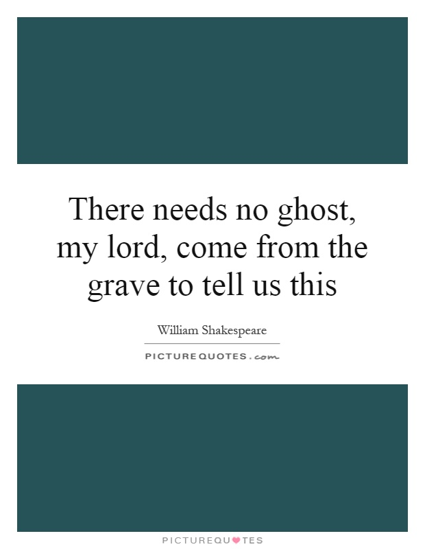There needs no ghost, my lord, come from the grave to tell us this Picture Quote #1