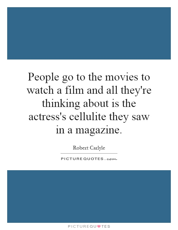 People go to the movies to watch a film and all they're thinking about is the actress's cellulite they saw in a magazine Picture Quote #1