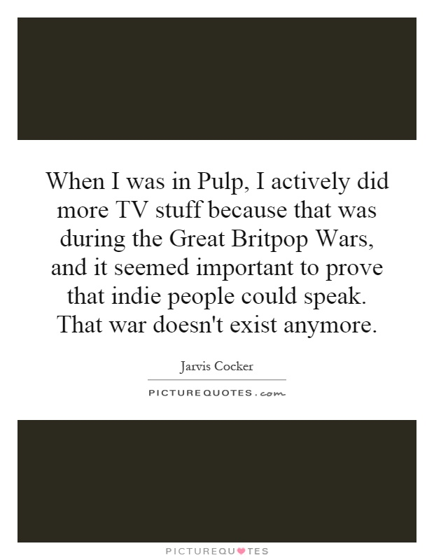 When I was in Pulp, I actively did more TV stuff because that was during the Great Britpop Wars, and it seemed important to prove that indie people could speak. That war doesn't exist anymore Picture Quote #1