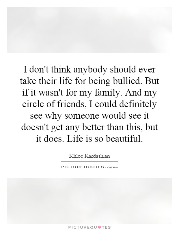 I don't think anybody should ever take their life for being bullied. But if it wasn't for my family. And my circle of friends, I could definitely see why someone would see it doesn't get any better than this, but it does. Life is so beautiful Picture Quote #1