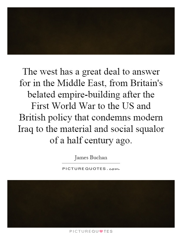 The west has a great deal to answer for in the Middle East, from Britain's belated empire-building after the First World War to the US and British policy that condemns modern Iraq to the material and social squalor of a half century ago Picture Quote #1