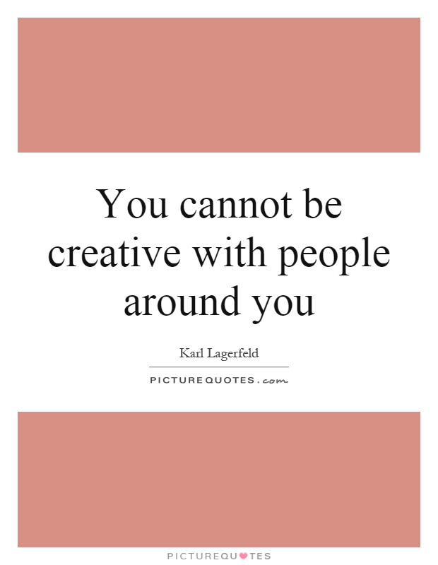 You cannot be creative with people around you Picture Quote #1