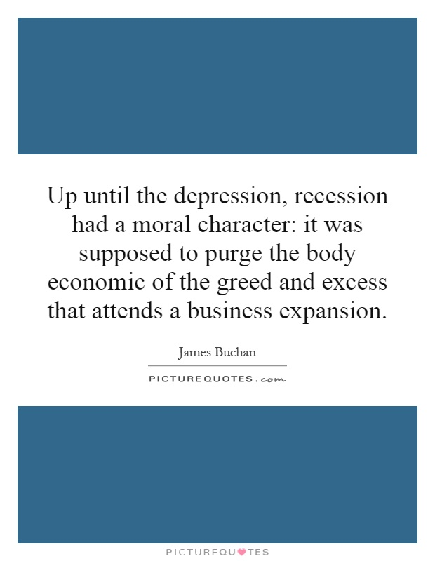 Up until the depression, recession had a moral character: it was supposed to purge the body economic of the greed and excess that attends a business expansion Picture Quote #1