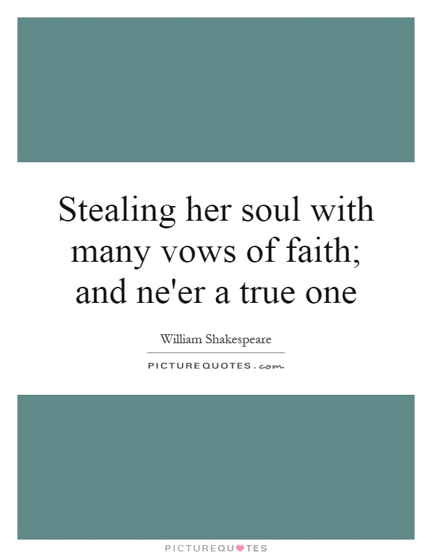 Stealing her soul with many vows of faith; and ne'er a true one Picture Quote #1