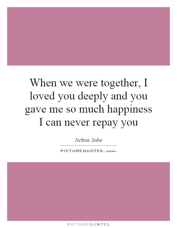 When we were together, I loved you deeply and you gave me so much happiness I can never repay you Picture Quote #1