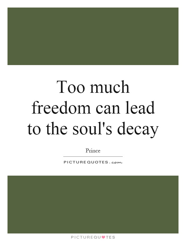 Too much freedom can lead to the soul's decay Picture Quote #1