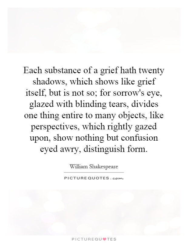 Each substance of a grief hath twenty shadows, which shows like grief itself, but is not so; for sorrow's eye, glazed with blinding tears, divides one thing entire to many objects, like perspectives, which rightly gazed upon, show nothing but confusion eyed awry, distinguish form Picture Quote #1