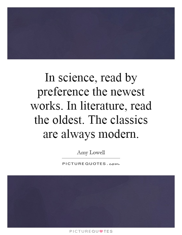 In science, read by preference the newest works. In literature, read the oldest. The classics are always modern Picture Quote #1