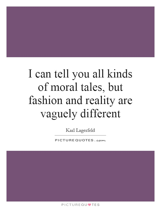 I can tell you all kinds of moral tales, but fashion and reality are vaguely different Picture Quote #1