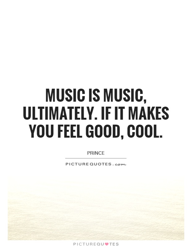 Music is music, ultimately. If it makes you feel good, cool Picture Quote #1