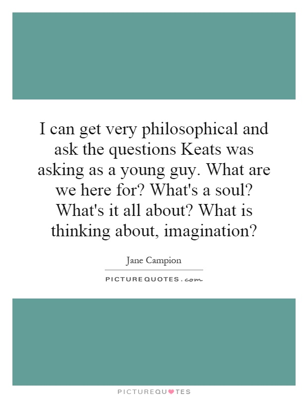 I can get very philosophical and ask the questions Keats was asking as a young guy. What are we here for? What's a soul? What's it all about? What is thinking about, imagination? Picture Quote #1