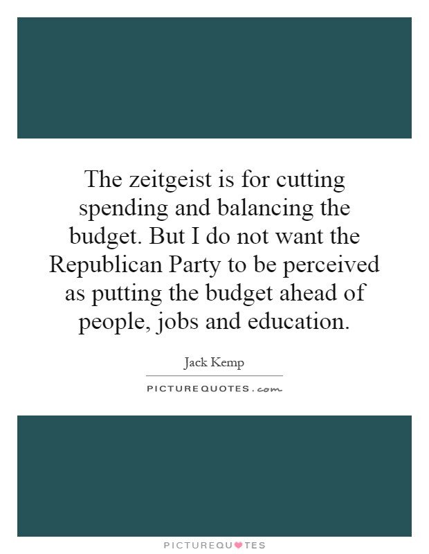 The zeitgeist is for cutting spending and balancing the budget. But I do not want the Republican Party to be perceived as putting the budget ahead of people, jobs and education Picture Quote #1