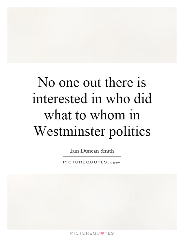 No one out there is interested in who did what to whom in Westminster politics Picture Quote #1