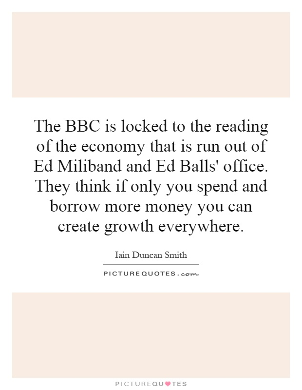 The BBC is locked to the reading of the economy that is run out of Ed Miliband and Ed Balls' office. They think if only you spend and borrow more money you can create growth everywhere Picture Quote #1