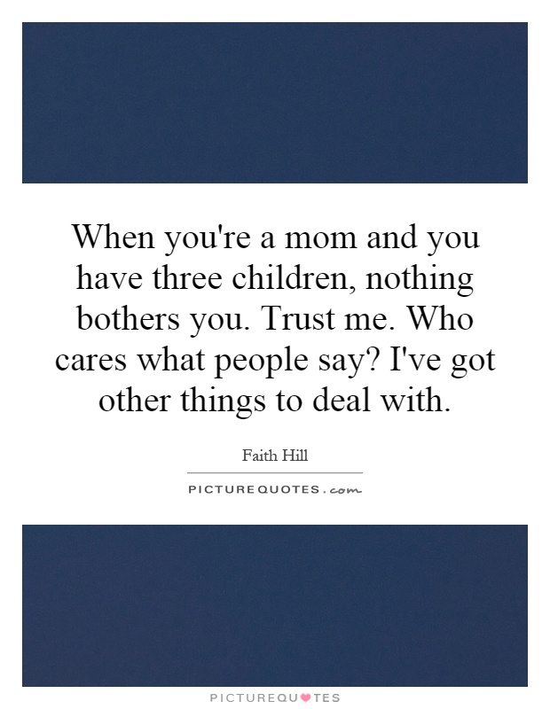 When you're a mom and you have three children, nothing bothers you. Trust me. Who cares what people say? I've got other things to deal with Picture Quote #1